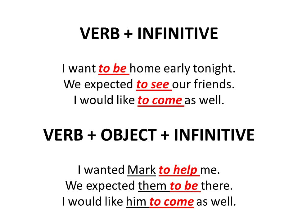 VERB + INFINITIVE I want to be home early tonight. We expected to see our friends. I would like to come as well. VERB + OBJECT + INFINITIVE I wanted M