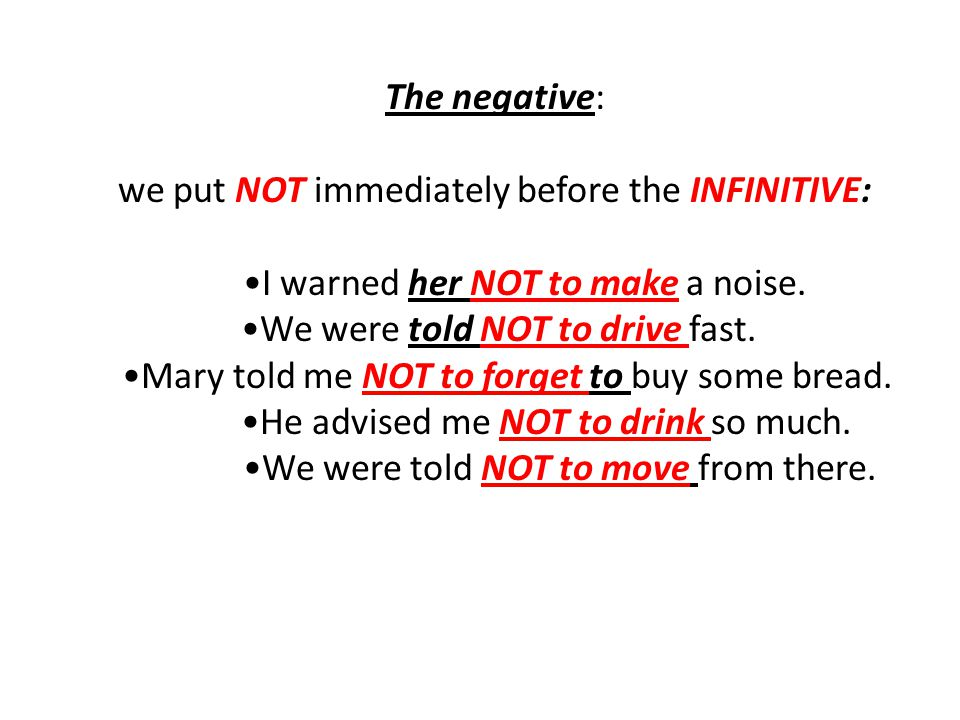 The negative: we put NOT immediately before the INFINITIVE: I warned her NOT to make a noise. We were told NOT to drive fast. Mary told me NOT to forg