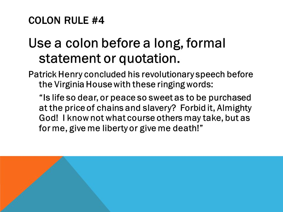 COLON RULE #4 Use a colon before a long, formal statement or quotation.