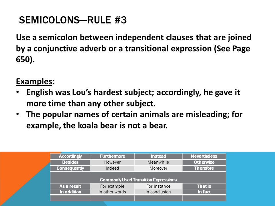 SEMICOLONS—RULE #3 AccordinglyFurthermoreInsteadNevertheless BesidesHoweverMeanwhileOtherwise ConsequentlyIndeedMoreoverTherefore Commonly Used Transition Expressions As a resultFor exampleFor instanceThat is In additionIn other wordsIn conclusionIn fact Use a semicolon between independent clauses that are joined by a conjunctive adverb or a transitional expression (See Page 650).