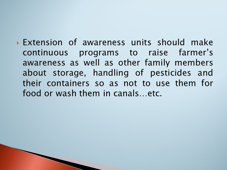  Extension of awareness units should make continuous programs to raise farmer's awareness as well as other family members about storage, handling of pesticides and their containers so as not to use them for food or wash them in canals…etc.