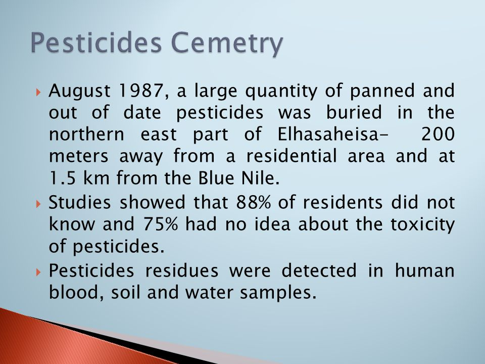  August 1987, a large quantity of panned and out of date pesticides was buried in the northern east part of Elhasaheisa- 200 meters away from a residential area and at 1.5 km from the Blue Nile.