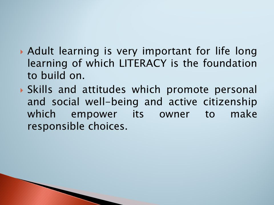  Adult learning is very important for life long learning of which LITERACY is the foundation to build on.  Skills and attitudes which promote person