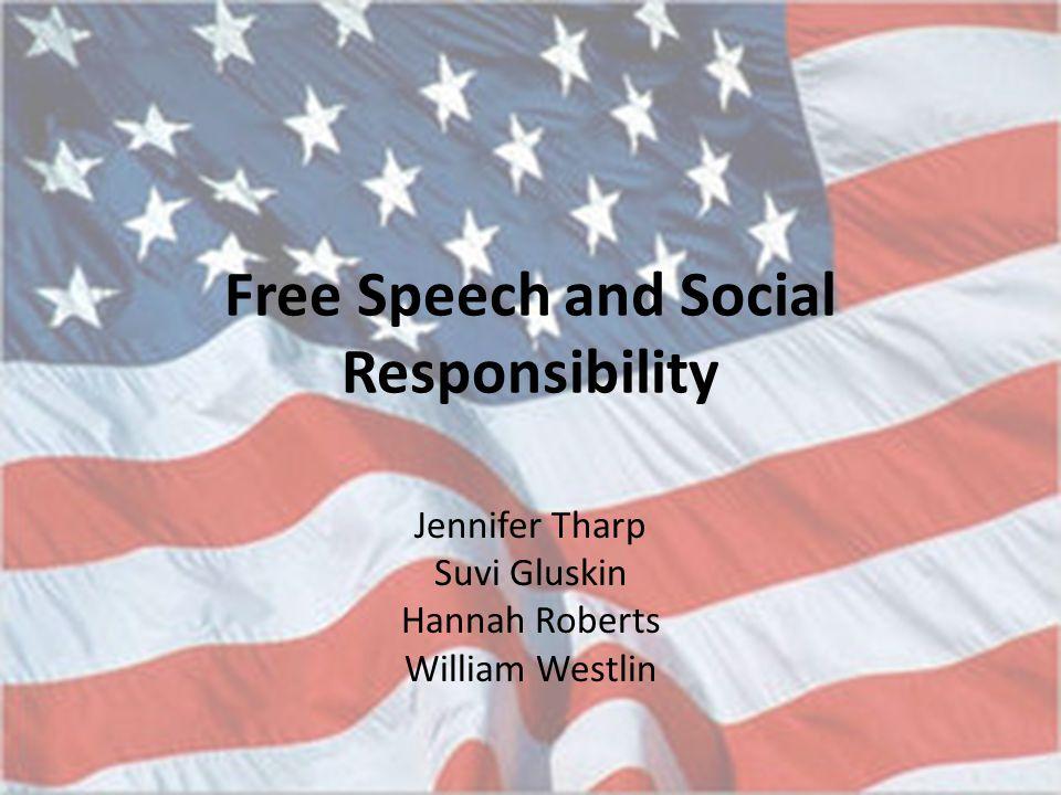Free Speech and Social Responsibility Jennifer Tharp Suvi Gluskin Hannah Roberts William Westlin