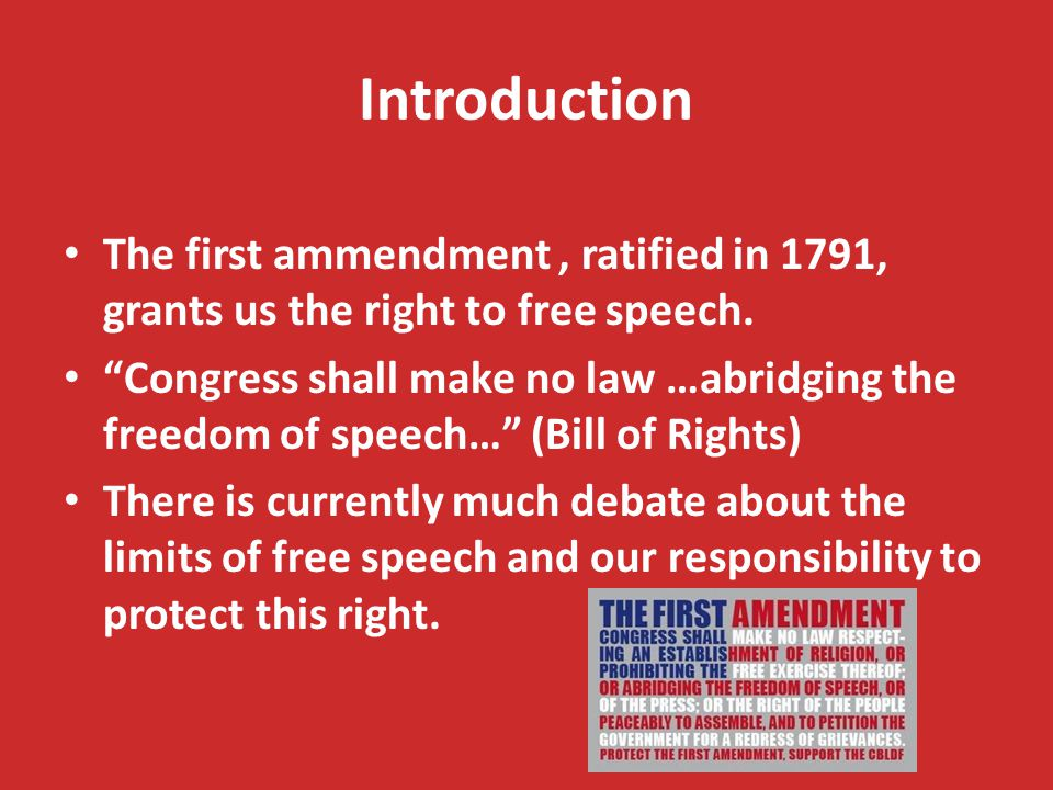 """Introduction The first ammendment, ratified in 1791, grants us the right to free speech. """"Congress shall make no law …abridging the freedom of speech…"""
