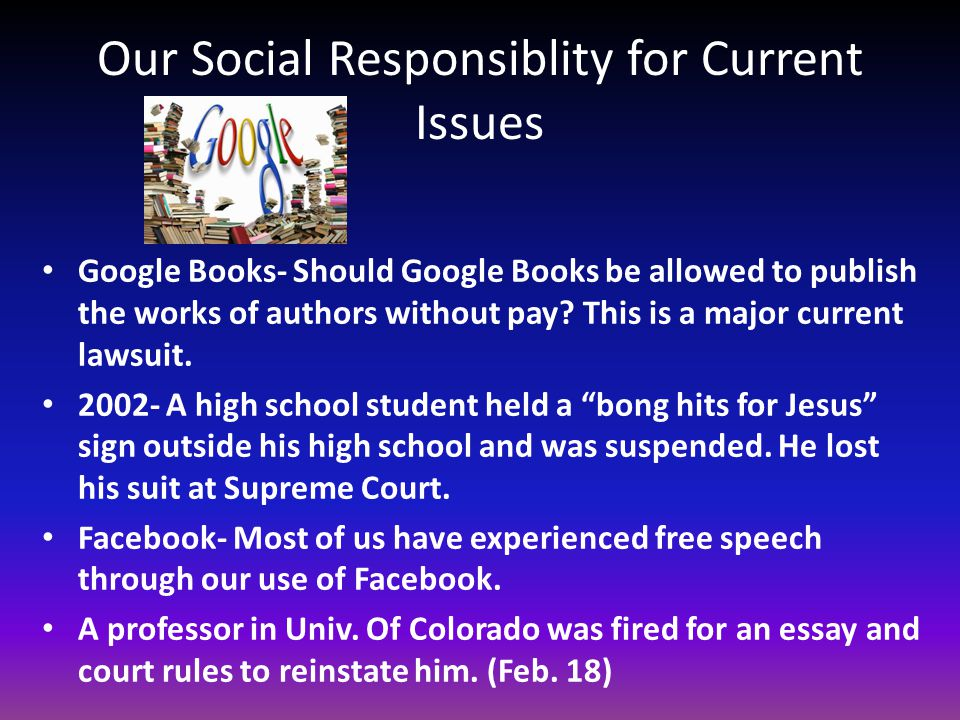 Our Social Responsiblity for Current Issues Google Books- Should Google Books be allowed to publish the works of authors without pay? This is a major