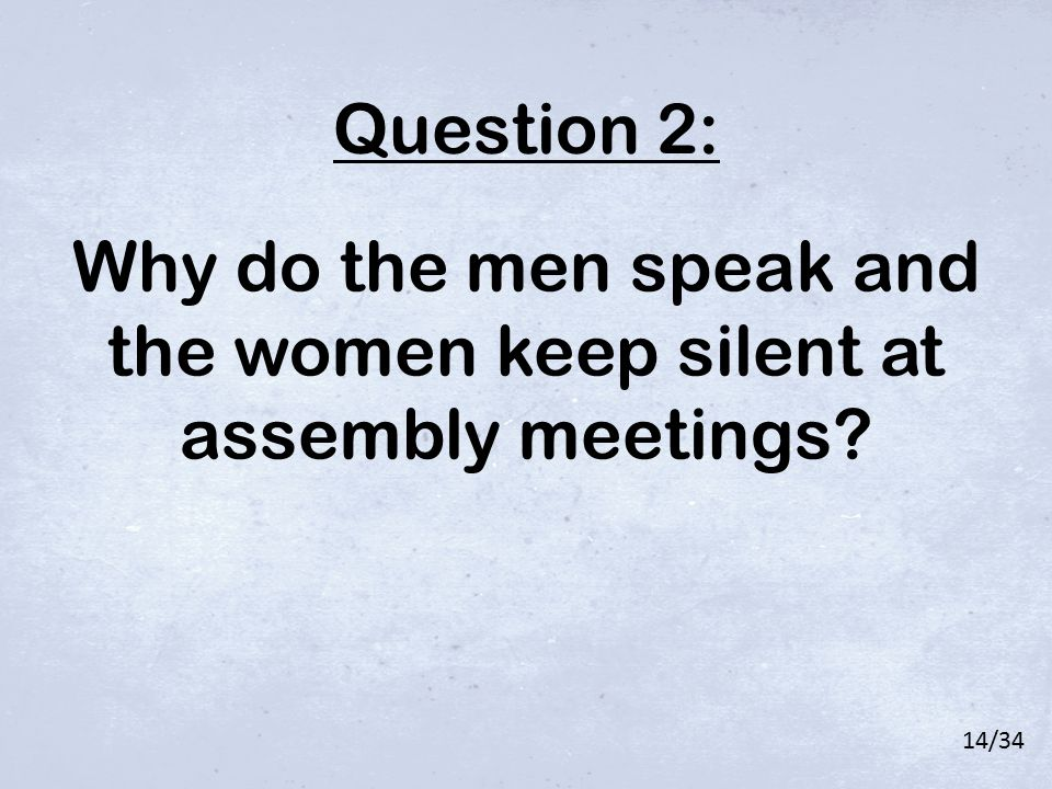 Why do the men speak and the women keep silent at assembly meetings? Question 2: 14/34