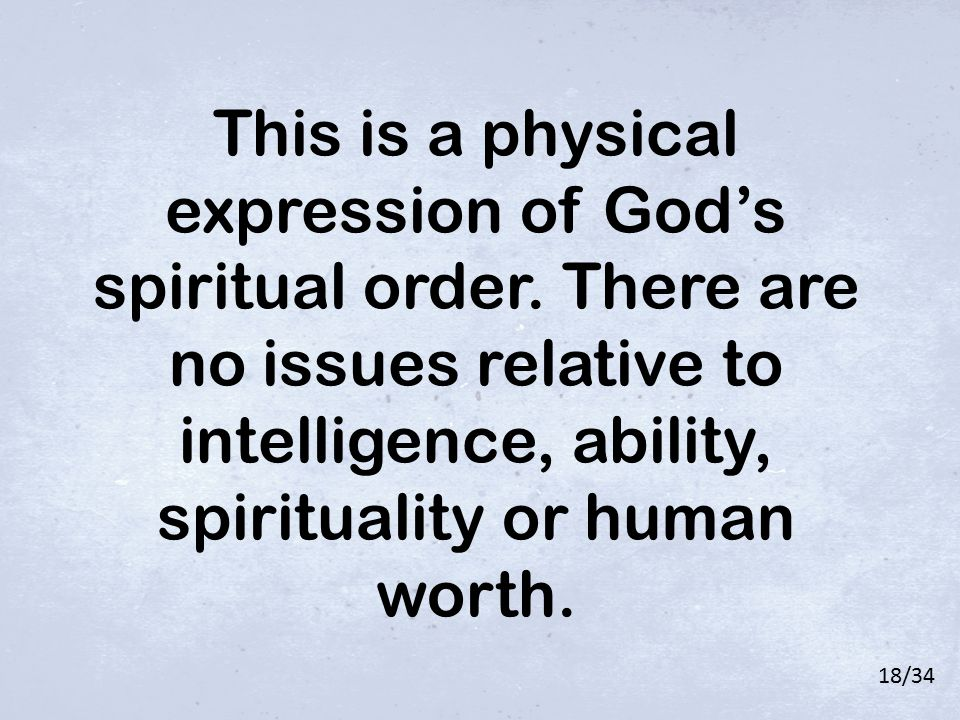 This is a physical expression of God's spiritual order. There are no issues relative to intelligence, ability, spirituality or human worth. 18/34