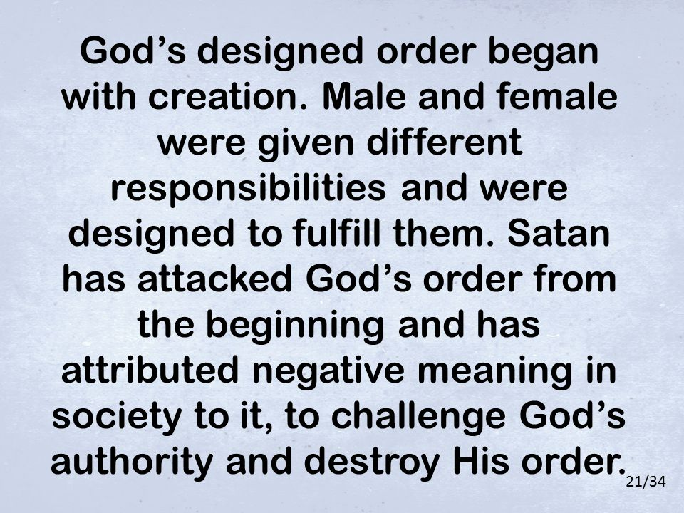 21/34 God's designed order began with creation. Male and female were given different responsibilities and were designed to fulfill them. Satan has att