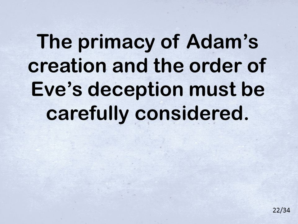 The primacy of Adam's creation and the order of Eve's deception must be carefully considered. 22/34