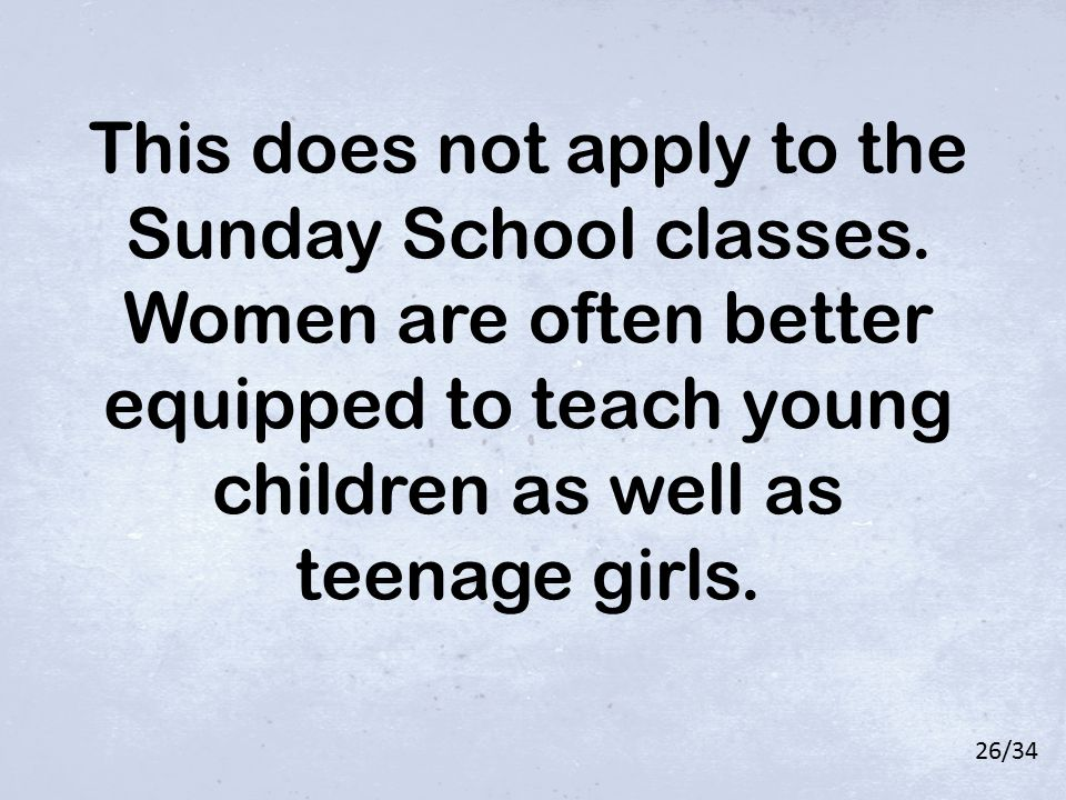 This does not apply to the Sunday School classes. Women are often better equipped to teach young children as well as teenage girls. 26/34