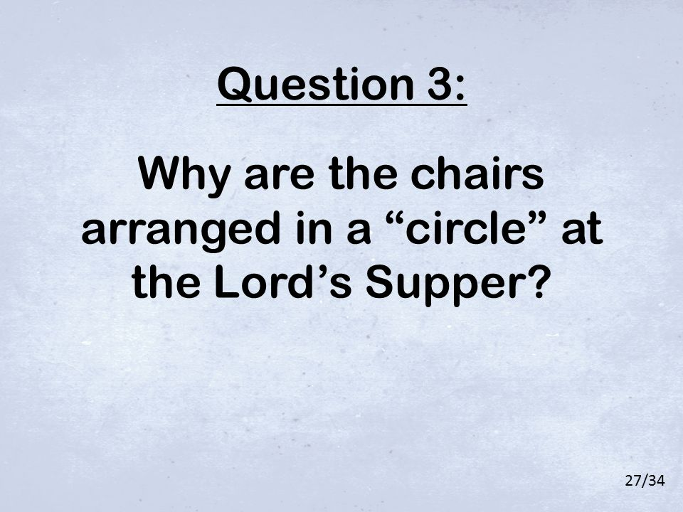 "Why are the chairs arranged in a ""circle"" at the Lord's Supper? Question 3: 27/34"