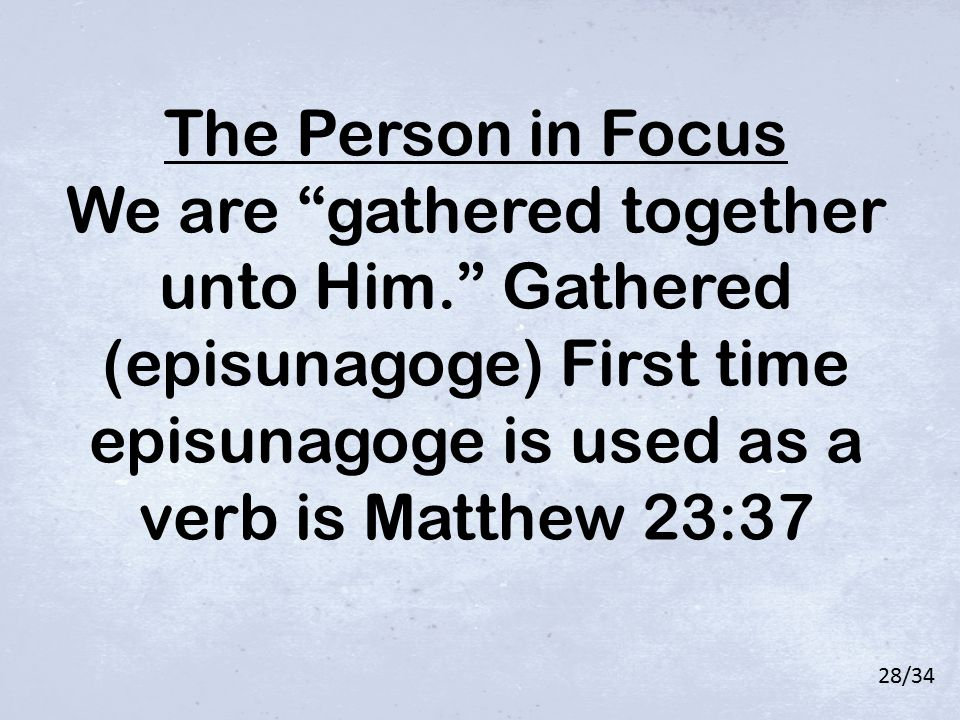 "The Person in Focus We are ""gathered together unto Him."" Gathered (episunagoge) First time episunagoge is used as a verb is Matthew 23:37 28/34"
