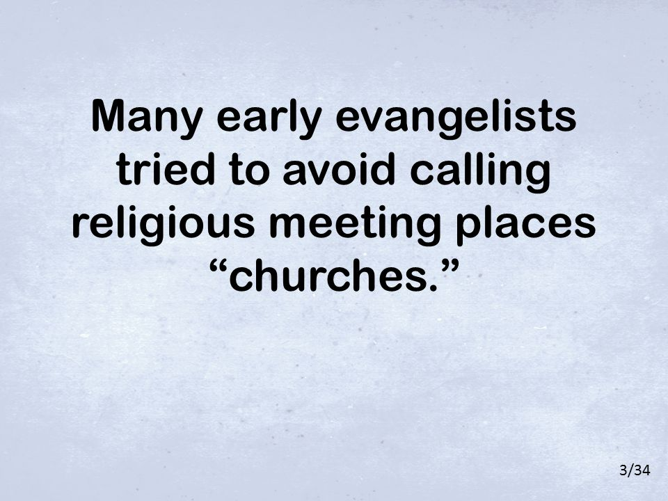 "Many early evangelists tried to avoid calling religious meeting places ""churches."" 3/34"