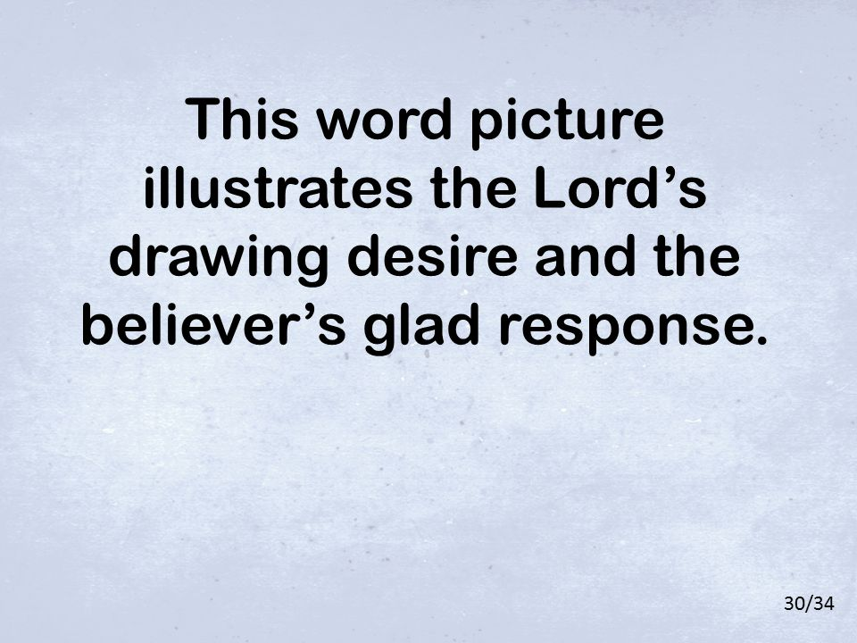 This word picture illustrates the Lord's drawing desire and the believer's glad response. 30/34