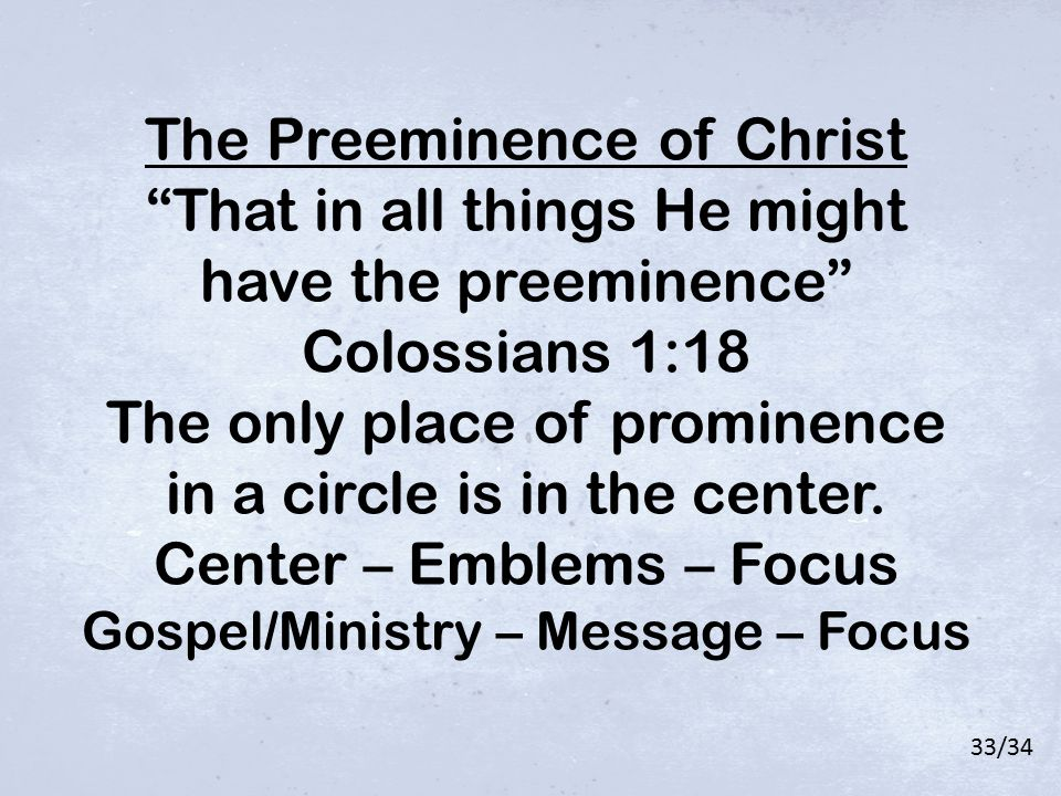 "The Preeminence of Christ ""That in all things He might have the preeminence"" Colossians 1:18 The only place of prominence in a circle is in the center"