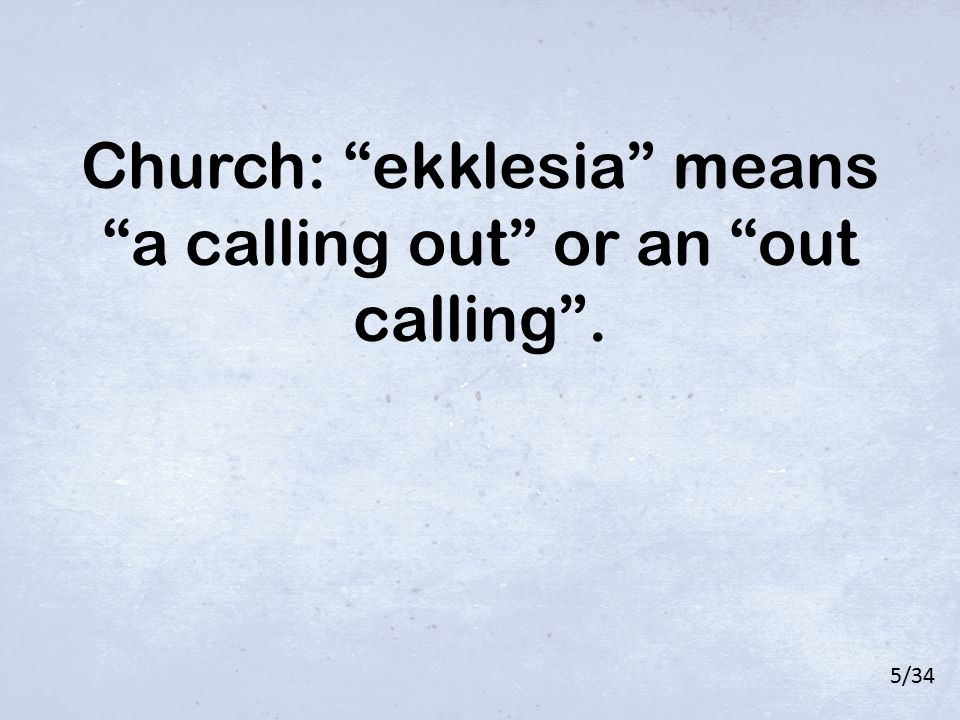 "Church: ""ekklesia"" means ""a calling out"" or an ""out calling"". 5/34"