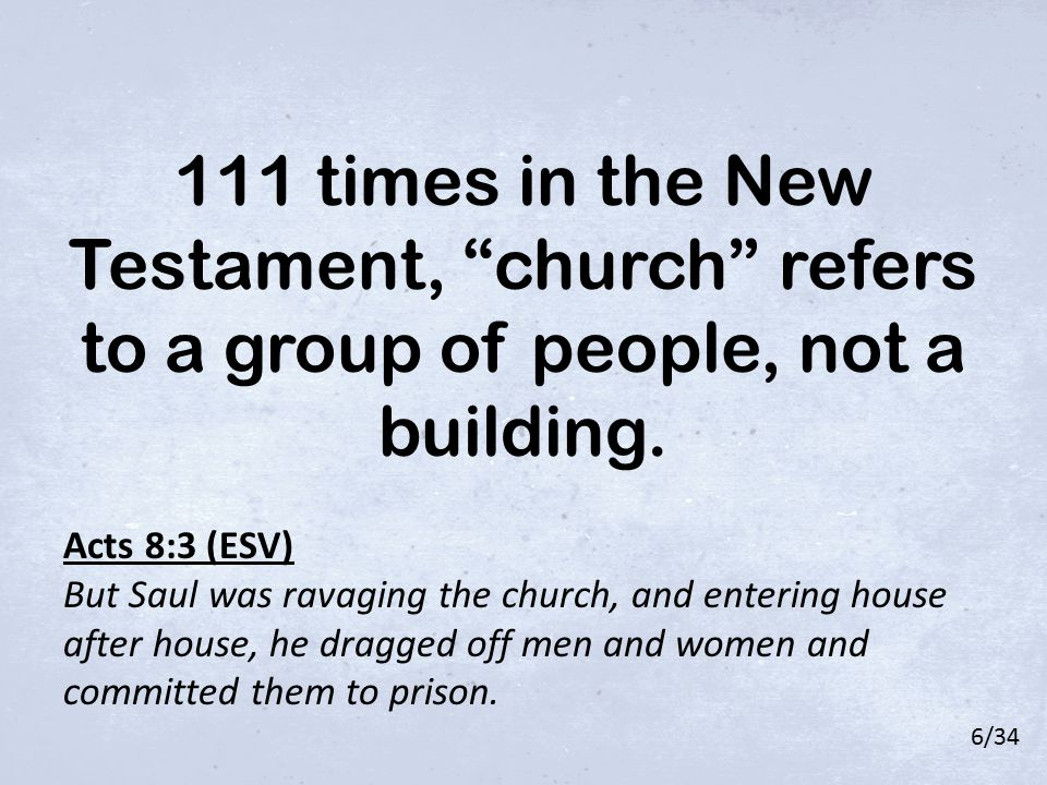 "111 times in the New Testament, ""church"" refers to a group of people, not a building. Acts 8:3 (ESV) But Saul was ravaging the church, and entering ho"
