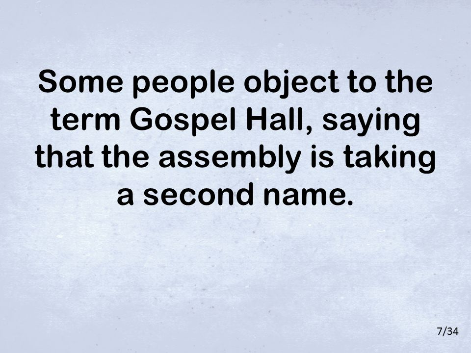 Some people object to the term Gospel Hall, saying that the assembly is taking a second name. 7/34