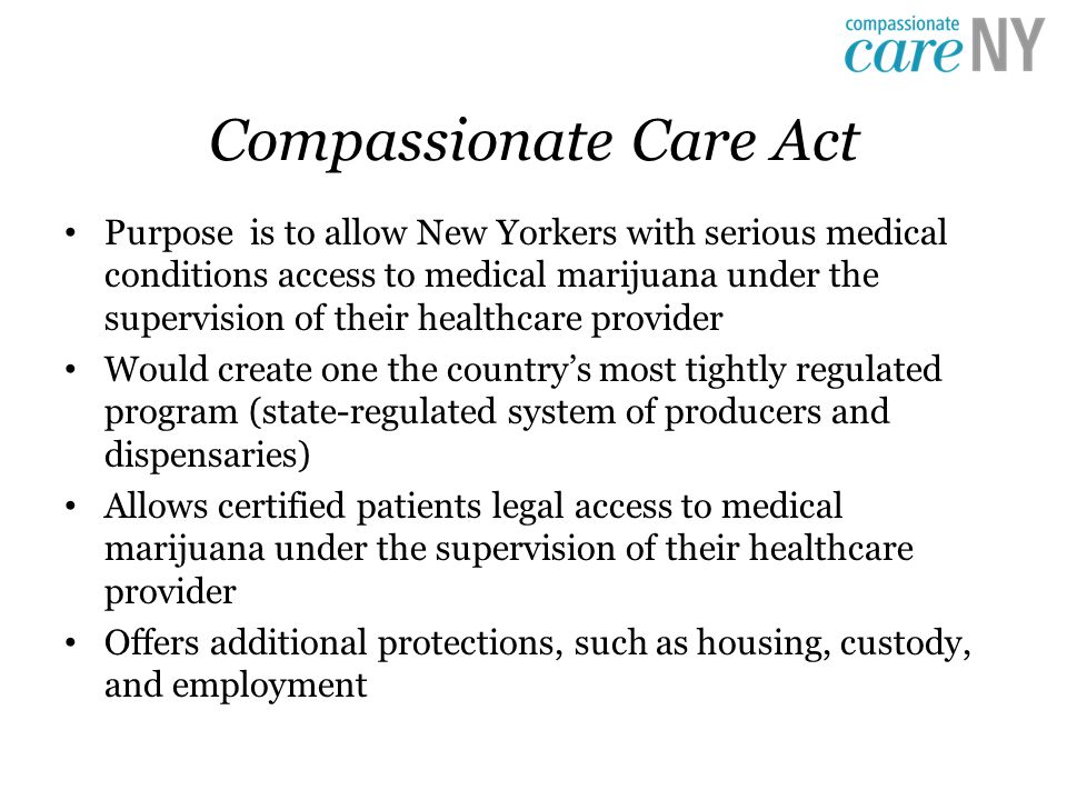 Compassionate Care Act Purpose is to allow New Yorkers with serious medical conditions access to medical marijuana under the supervision of their healthcare provider Would create one the country's most tightly regulated program (state-regulated system of producers and dispensaries) Allows certified patients legal access to medical marijuana under the supervision of their healthcare provider Offers additional protections, such as housing, custody, and employment