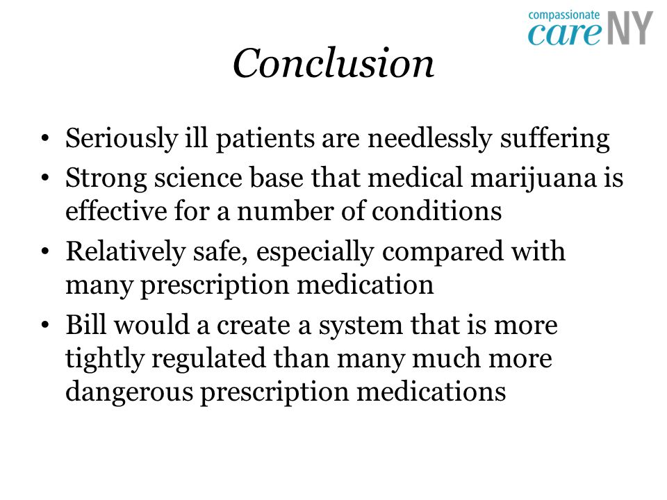 Conclusion Seriously ill patients are needlessly suffering Strong science base that medical marijuana is effective for a number of conditions Relatively safe, especially compared with many prescription medication Bill would a create a system that is more tightly regulated than many much more dangerous prescription medications
