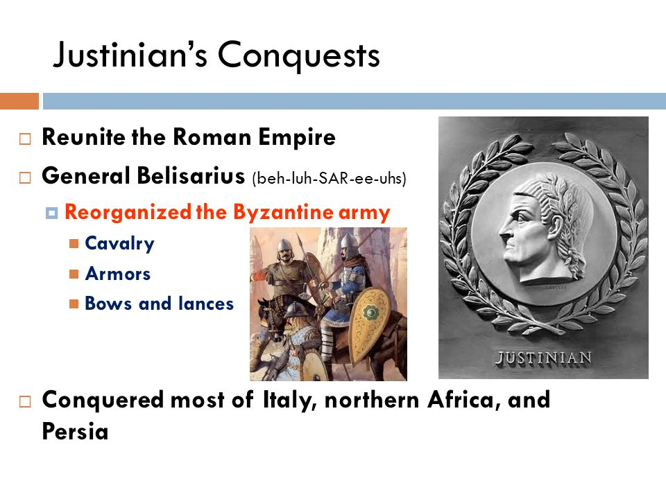 Justinian's Conquests  Reunite the Roman Empire  General Belisarius (beh-luh-SAR-ee-uhs)  Reorganized the Byzantine army Cavalry Armors Bows and lances  Conquered most of Italy, northern Africa, and Persia
