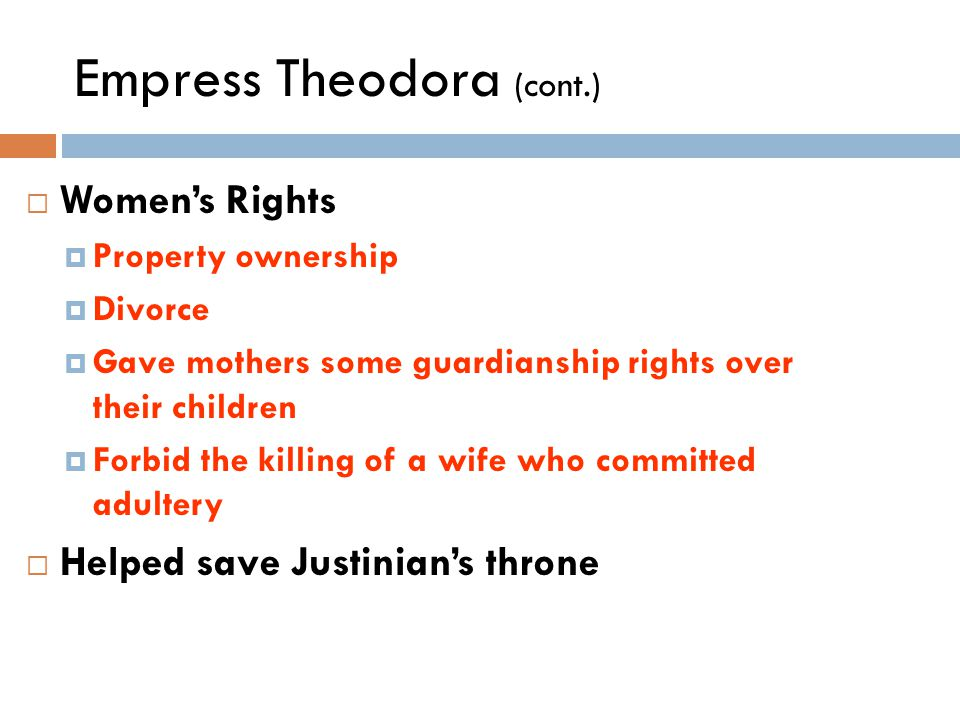 Empress Theodora (cont.)  Women's Rights  Property ownership  Divorce  Gave mothers some guardianship rights over their children  Forbid the killing of a wife who committed adultery  Helped save Justinian's throne