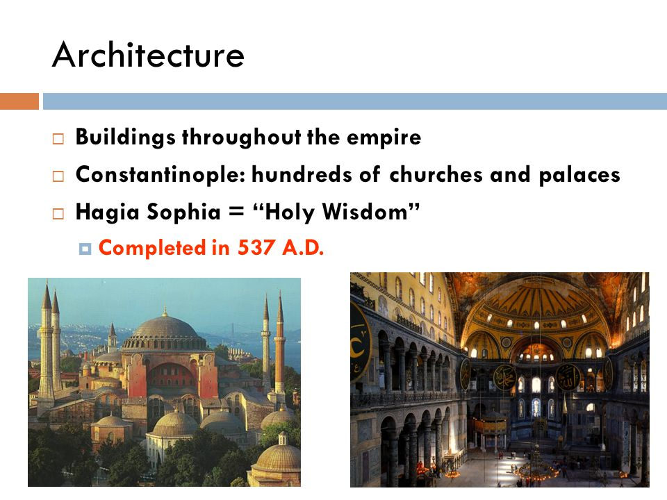 Architecture  Buildings throughout the empire  Constantinople: hundreds of churches and palaces  Hagia Sophia = Holy Wisdom  Completed in 537 A.D.
