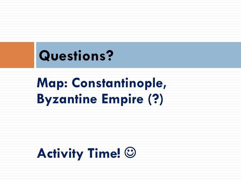 Map: Constantinople, Byzantine Empire (?) Activity Time! Questions?