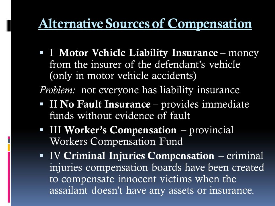 Alternative Sources of Compensation  I Motor Vehicle Liability Insurance – money from the insurer of the defendant's vehicle (only in motor vehicle a
