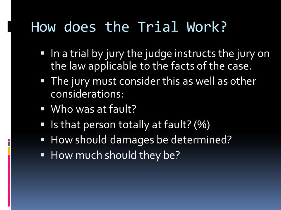How does the Trial Work?  In a trial by jury the judge instructs the jury on the law applicable to the facts of the case.  The jury must consider th