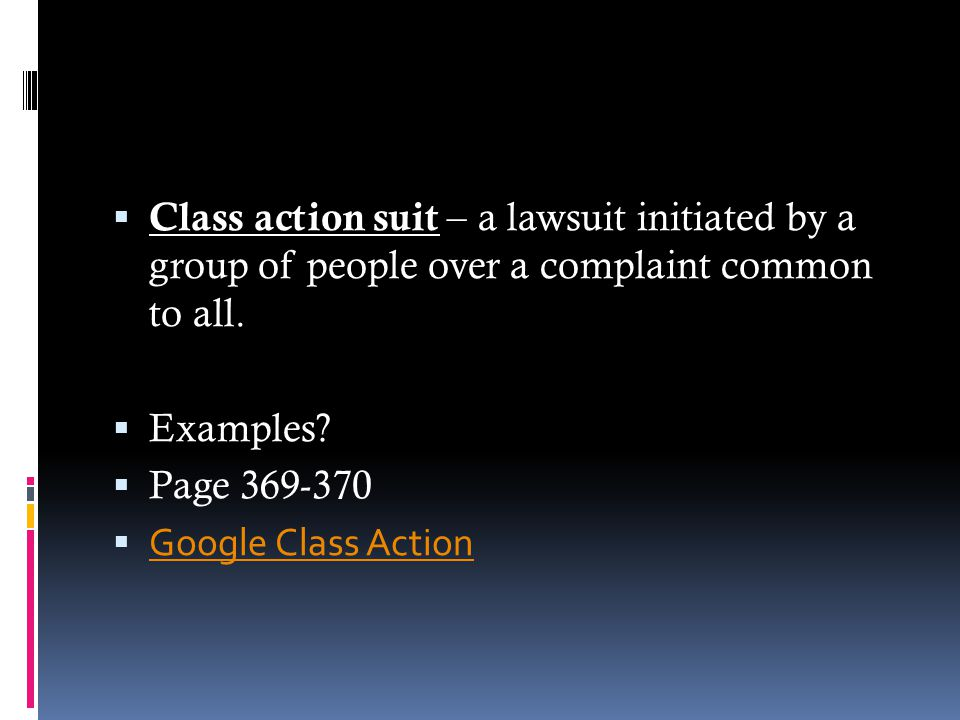  Class action suit – a lawsuit initiated by a group of people over a complaint common to all.  Examples?  Page 369-370  Google Class Action Google