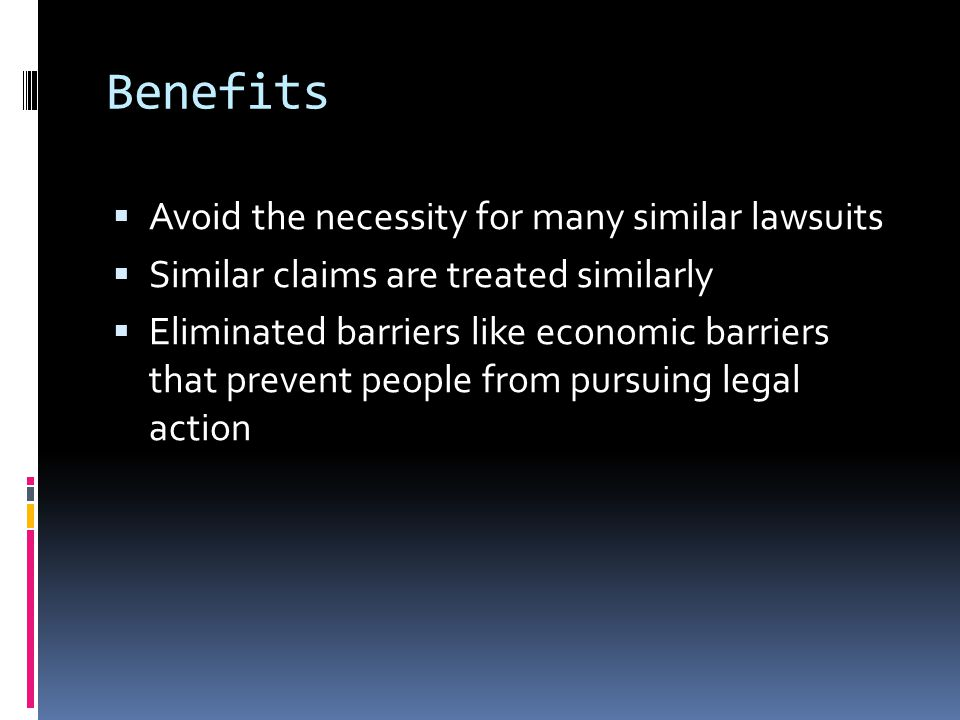 Benefits  Avoid the necessity for many similar lawsuits  Similar claims are treated similarly  Eliminated barriers like economic barriers that prevent people from pursuing legal action