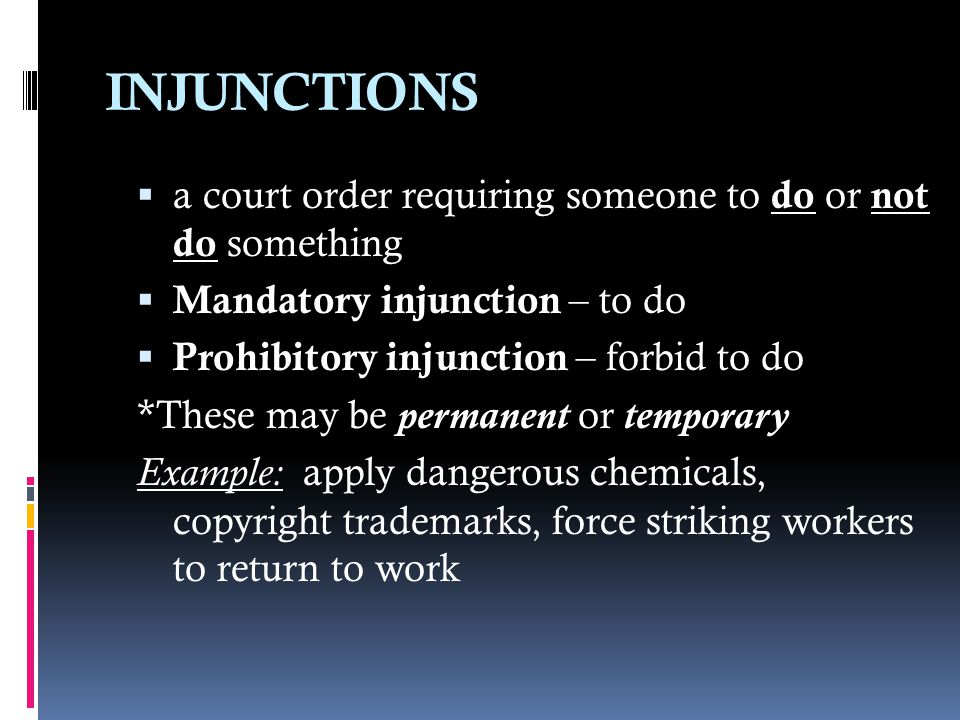 INJUNCTIONS  a court order requiring someone to do or not do something  Mandatory injunction – to do  Prohibitory injunction – forbid to do *These may be permanent or temporary Example: apply dangerous chemicals, copyright trademarks, force striking workers to return to work
