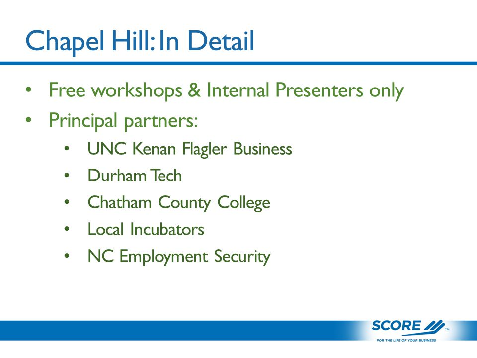 Chapel Hill: In Detail Free workshops & Internal Presenters only Principal partners: UNC Kenan Flagler Business Durham Tech Chatham County College Local Incubators NC Employment Security