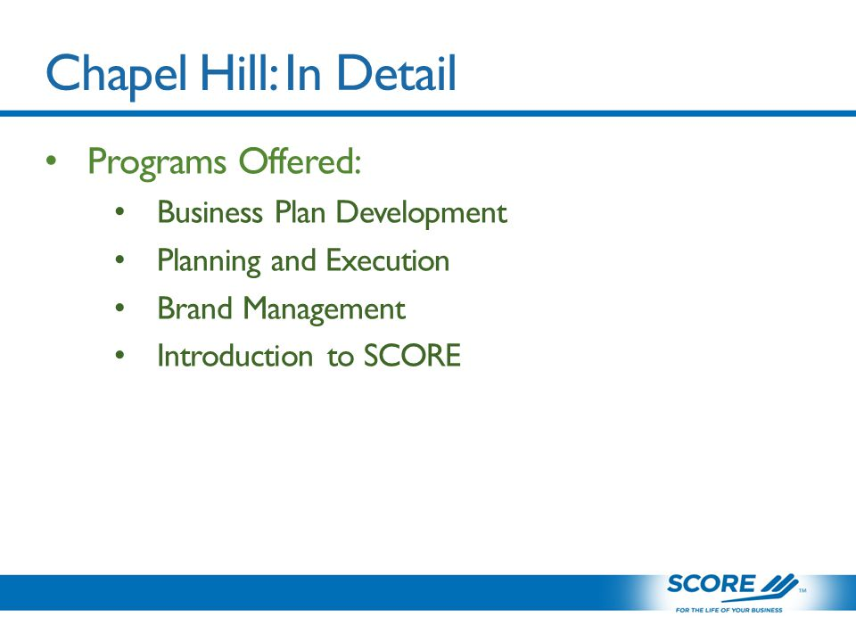 Chapel Hill: In Detail Programs Offered: Business Plan Development Planning and Execution Brand Management Introduction to SCORE