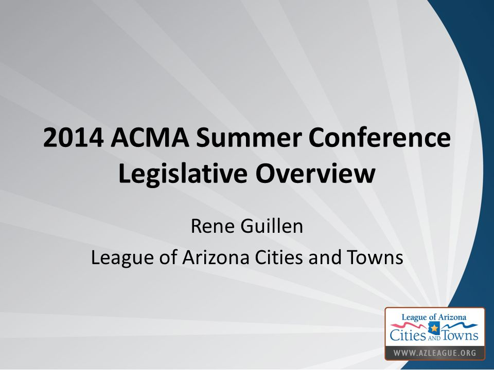 2014 ACMA Summer Conference Legislative Overview Rene Guillen League of Arizona Cities and Towns