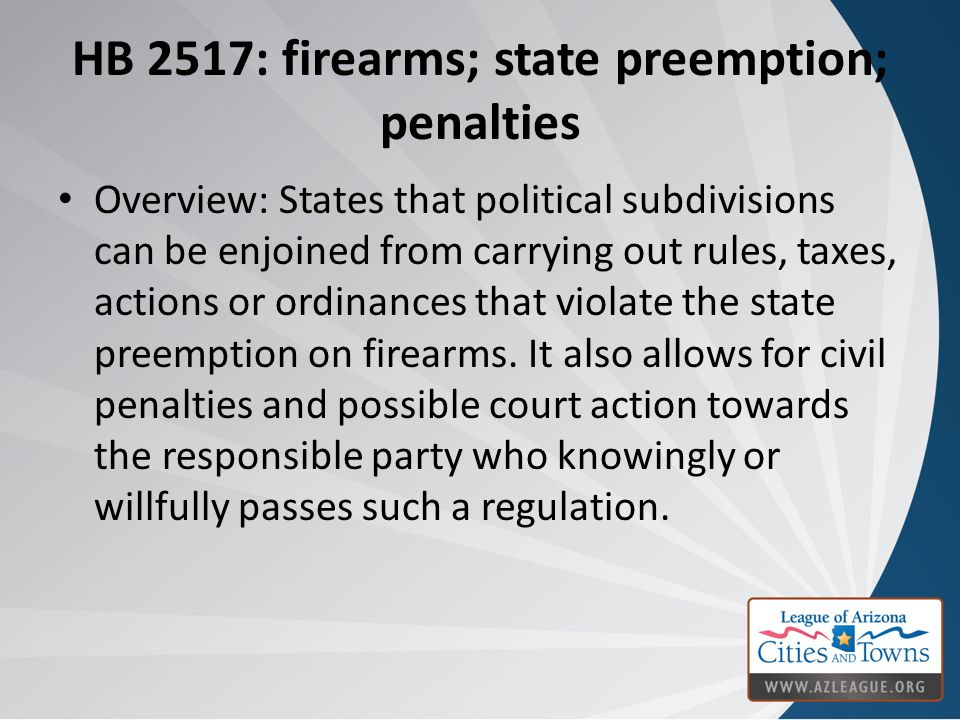 HB 2517: firearms; state preemption; penalties Overview: States that political subdivisions can be enjoined from carrying out rules, taxes, actions or ordinances that violate the state preemption on firearms.