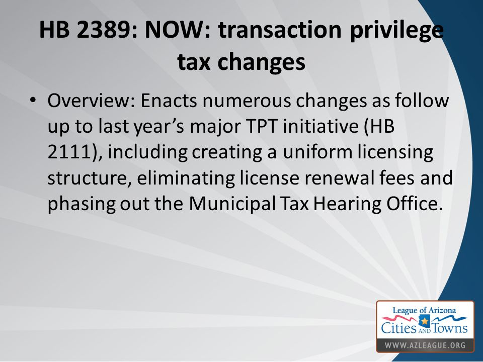 HB 2389: NOW: transaction privilege tax changes Overview: Enacts numerous changes as follow up to last year's major TPT initiative (HB 2111), including creating a uniform licensing structure, eliminating license renewal fees and phasing out the Municipal Tax Hearing Office.