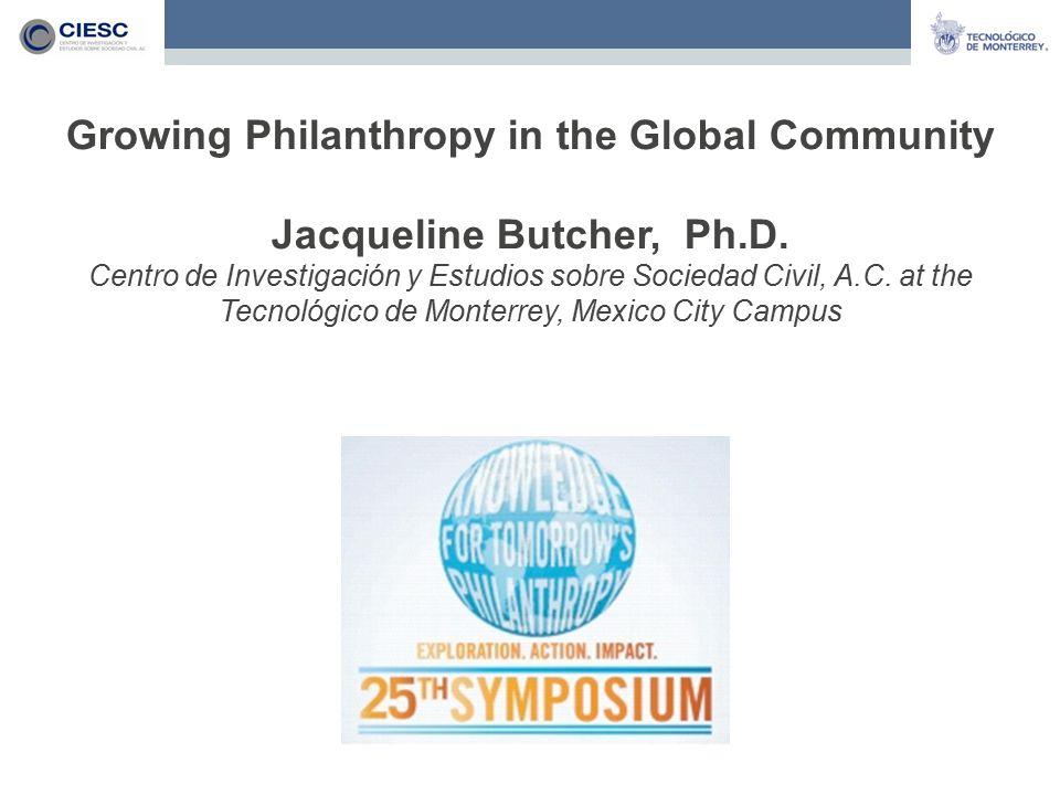 Growing Philanthropy in the Global Community Jacqueline Butcher, Ph.D. Centro de Investigación y Estudios sobre Sociedad Civil, A.C. at the Tecnológic