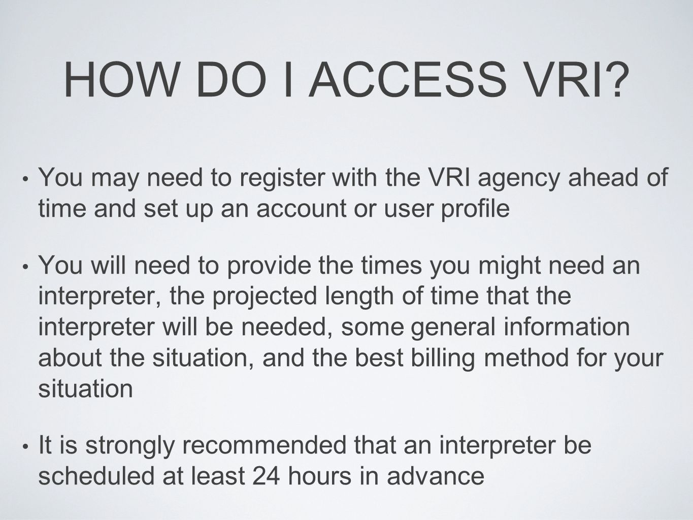 HOW DO I ACCESS VRI? You may need to register with the VRI agency ahead of time and set up an account or user profile You will need to provide the tim