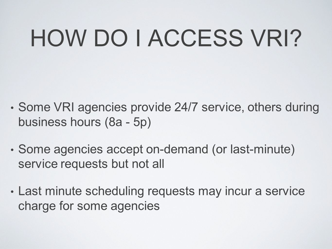 HOW DO I ACCESS VRI? Some VRI agencies provide 24/7 service, others during business hours (8a - 5p) Some agencies accept on-demand (or last-minute) se