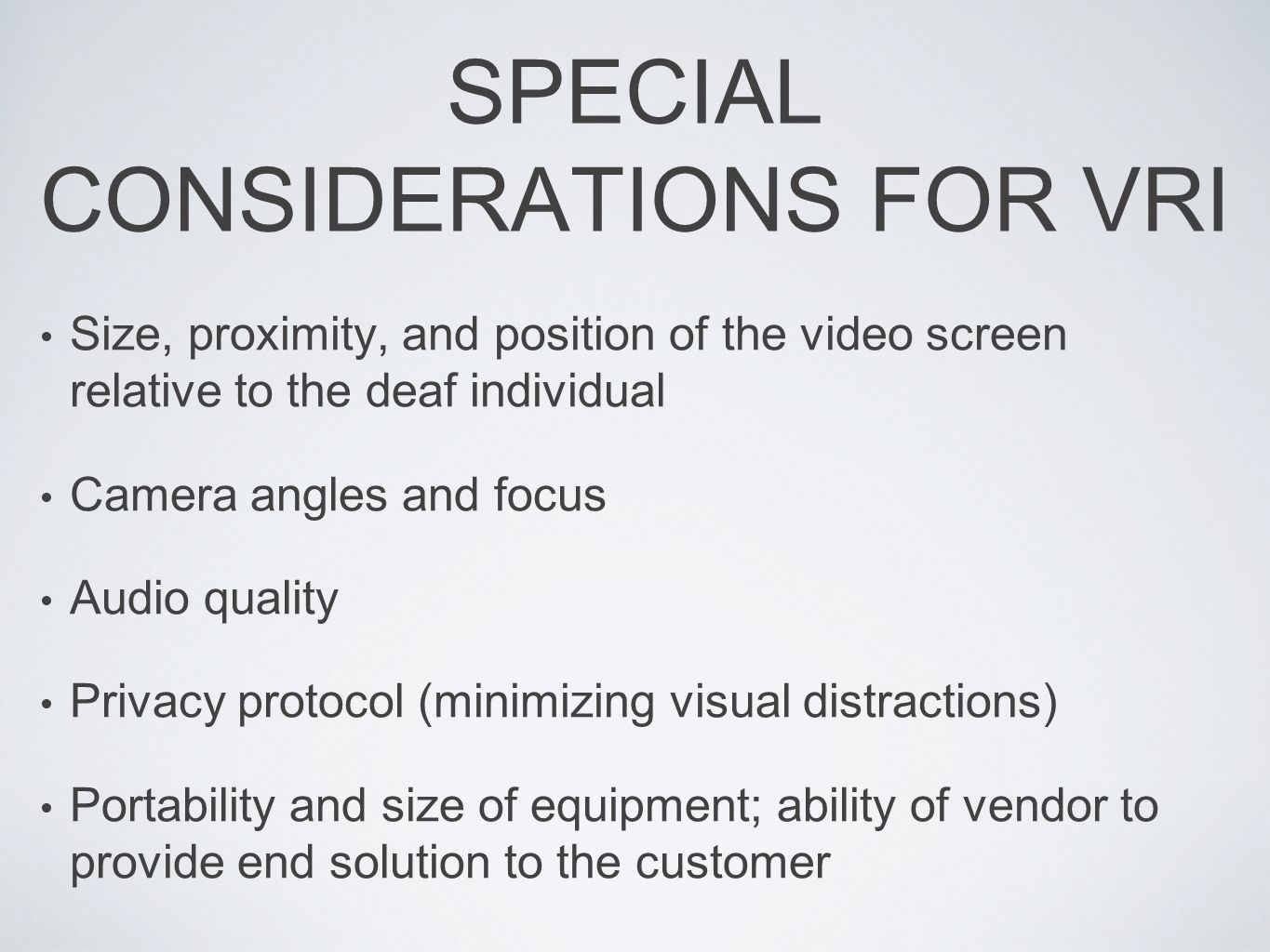 SPECIAL CONSIDERATIONS FOR VRI Size, proximity, and position of the video screen relative to the deaf individual Camera angles and focus Audio quality