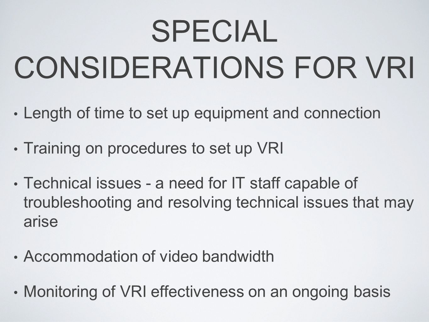SPECIAL CONSIDERATIONS FOR VRI Length of time to set up equipment and connection Training on procedures to set up VRI Technical issues - a need for IT