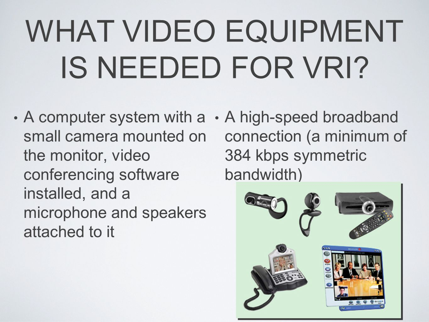 SPECIAL CONSIDERATIONS FOR VRI Size, proximity, and position of the video screen relative to the deaf individual Camera angles and focus Audio quality Privacy protocol (minimizing visual distractions) Portability and size of equipment; ability of vendor to provide end solution to the customer