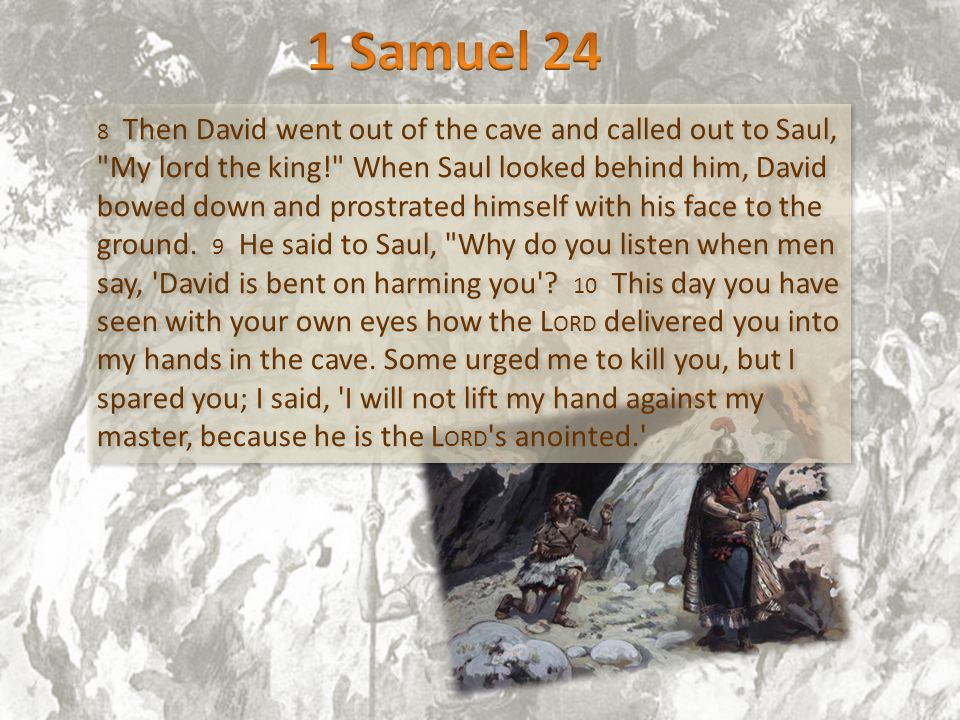 8 Then David went out of the cave and called out to Saul, My lord the king! When Saul looked behind him, David bowed down and prostrated himself with his face to the ground.