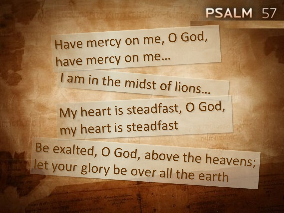 Have mercy on me, O God, have mercy on me… I am in the midst of lions… Be exalted, O God, above the heavens; let your glory be over all the earth My heart is steadfast, O God, my heart is steadfast