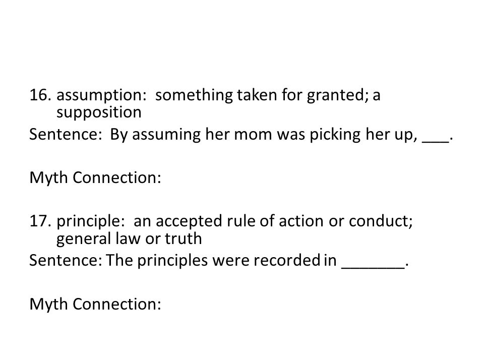 16.assumption: something taken for granted; a supposition Sentence: By assuming her mom was picking her up, ___.
