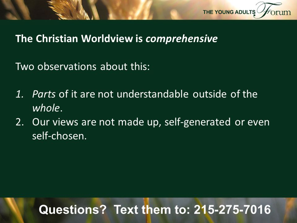 The Christian Worldview is comprehensive Two observations about this: 1.Parts of it are not understandable outside of the whole.