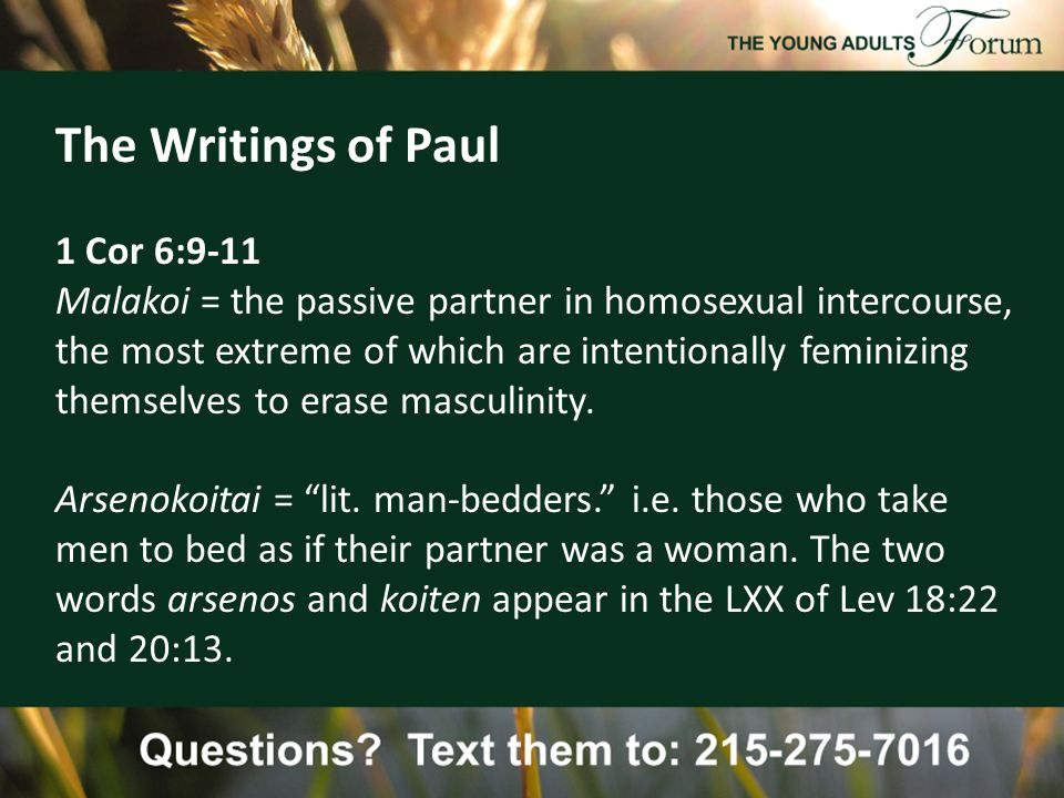 The Writings of Paul 1 Cor 6:9-11 Malakoi = the passive partner in homosexual intercourse, the most extreme of which are intentionally feminizing themselves to erase masculinity.